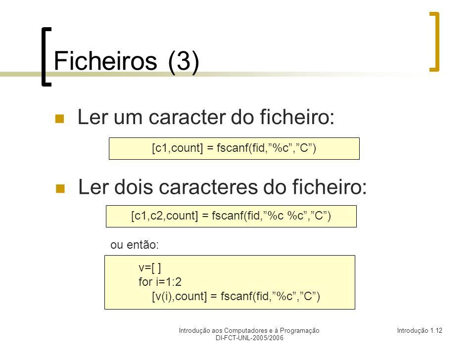 Introdução aos Computadores e à Programação DI-FCT-UNL-2005/2006 Introdução 1.12 Ficheiros (3) Ler um caracter do ficheiro: [c1,count] = fscanf(fid,%c,C) Ler dois caracteres do ficheiro: [c1,c2,count] = fscanf(fid,%c %c,C) ou então: v=[ ] for i=1:2 [v(i),count] = fscanf(fid,%c,C)