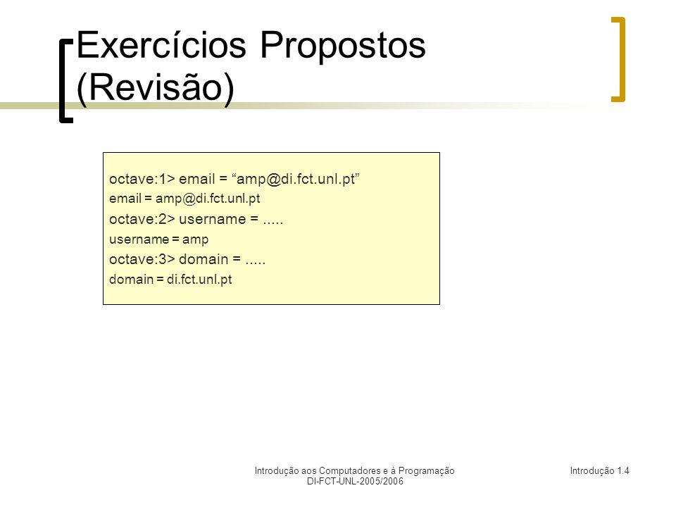 Introdução aos Computadores e à Programação DI-FCT-UNL-2005/2006 Introdução 1.4 Exercícios Propostos (Revisão) octave:1> email = amp@di.fct.unl.pt email = amp@di.fct.unl.pt octave:2> username =.....