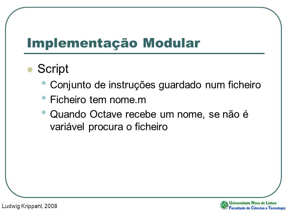 Ludwig Krippahl, 2008 24 Implementação Modular Script Conjunto de instruções guardado num ficheiro Ficheiro tem nome.m Quando Octave recebe um nome, se não é variável procura o ficheiro