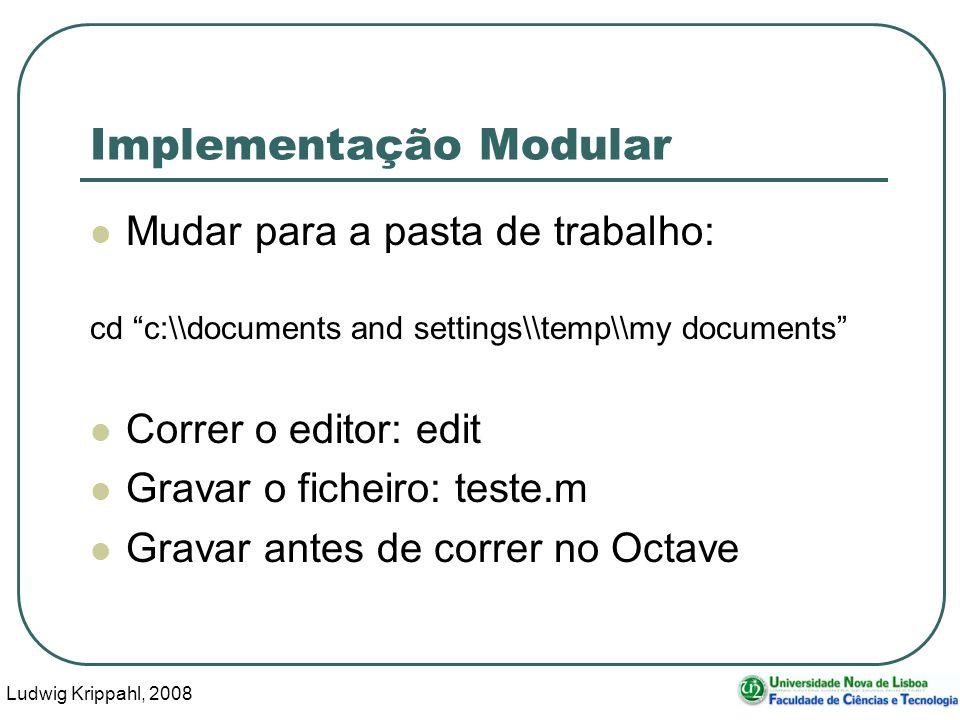 Ludwig Krippahl, 2008 25 Implementação Modular Mudar para a pasta de trabalho: cd c:\\documents and settings\\temp\\my documents Correr o editor: edit Gravar o ficheiro: teste.m Gravar antes de correr no Octave