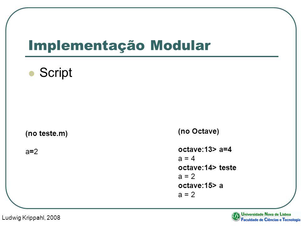 Ludwig Krippahl, 2008 26 Implementação Modular Script (no teste.m) a=2 (no Octave) octave:13> a=4 a = 4 octave:14> teste a = 2 octave:15> a a = 2