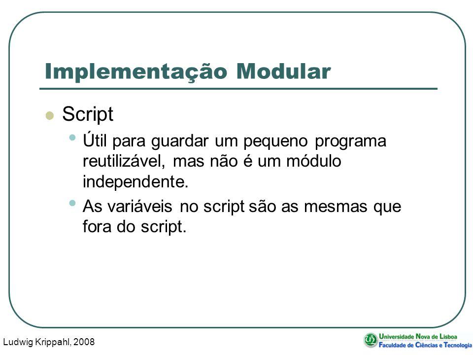 Ludwig Krippahl, 2008 27 Implementação Modular Script Útil para guardar um pequeno programa reutilizável, mas não é um módulo independente.