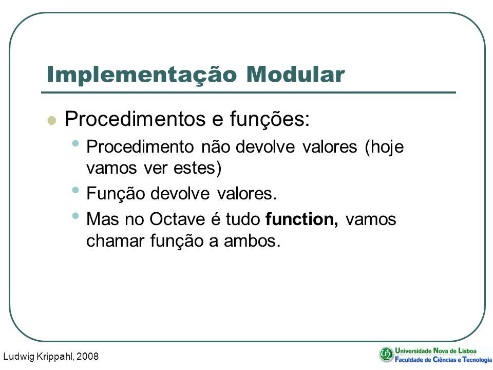 Ludwig Krippahl, 2008 30 Implementação Modular Procedimentos e funções: Procedimento não devolve valores (hoje vamos ver estes) Função devolve valores.