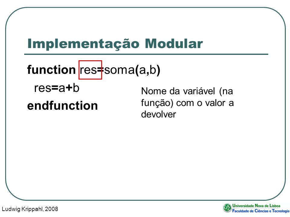 Ludwig Krippahl, 2008 36 Implementação Modular function res=soma(a,b) res=a+b endfunction Nome da variável (na função) com o valor a devolver