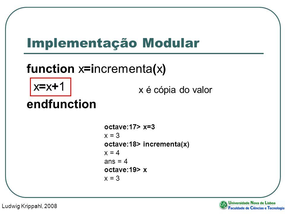 Ludwig Krippahl, 2008 38 Implementação Modular function x=incrementa(x) x=x+1 endfunction x é cópia do valor octave:17> x=3 x = 3 octave:18> incrementa(x) x = 4 ans = 4 octave:19> x x = 3