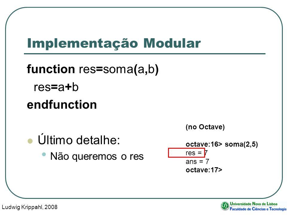 Ludwig Krippahl, 2008 39 Implementação Modular function res=soma(a,b) res=a+b endfunction Último detalhe: Não queremos o res (no Octave) octave:16> soma(2,5) res = 7 ans = 7 octave:17>