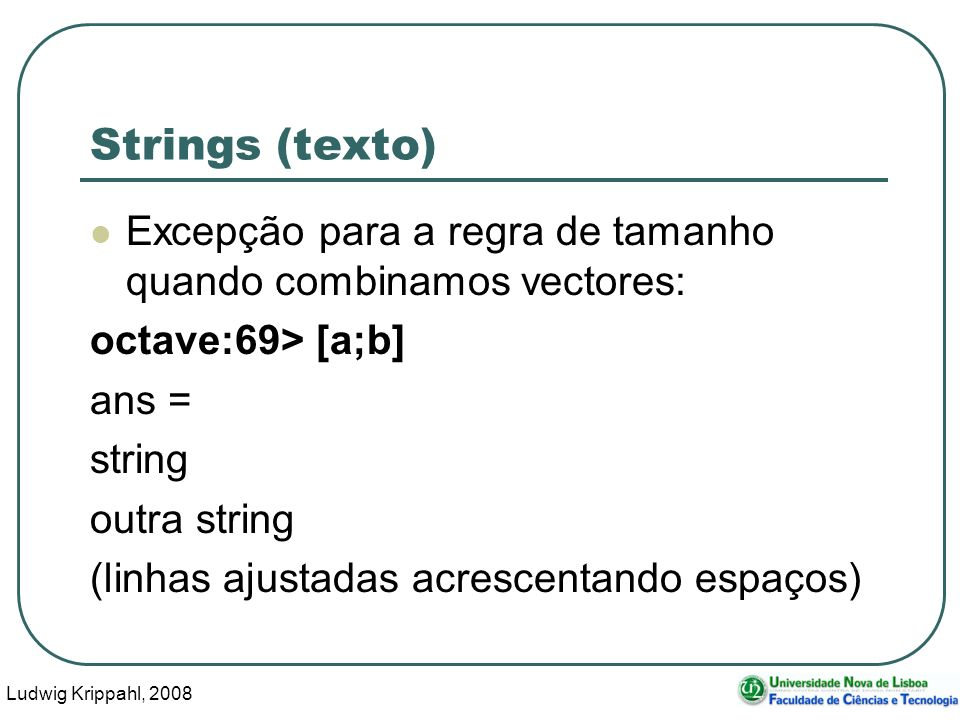 Ludwig Krippahl, 2008 4 Strings (texto) Excepção para a regra de tamanho quando combinamos vectores: octave:69> [a;b] ans = string outra string (linhas ajustadas acrescentando espaços)