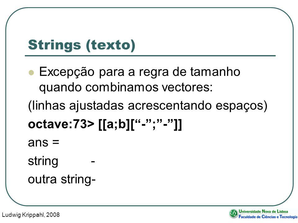 Ludwig Krippahl, 2008 5 Strings (texto) Excepção para a regra de tamanho quando combinamos vectores: (linhas ajustadas acrescentando espaços) octave:73> [[a;b][-;-]] ans = string - outra string-