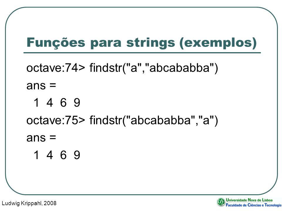 Ludwig Krippahl, 2008 7 Funções para strings (exemplos) octave:74> findstr( a , abcababba ) ans = 1 4 6 9 octave:75> findstr( abcababba , a ) ans = 1 4 6 9