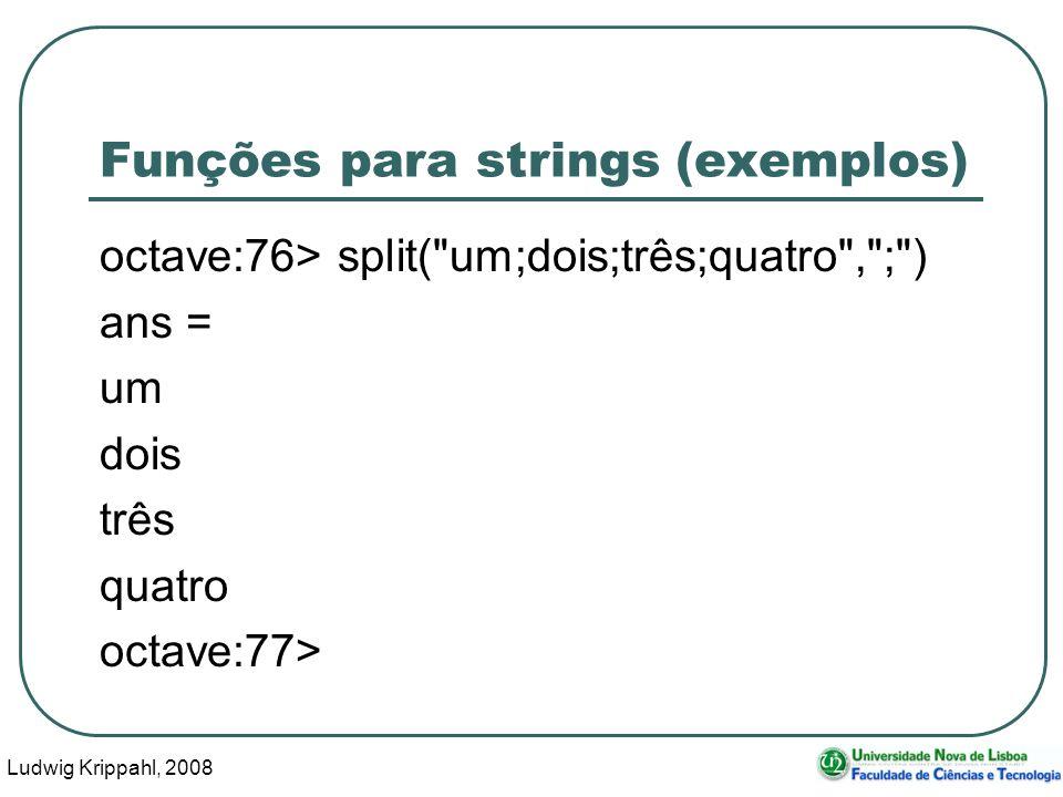 Ludwig Krippahl, 2008 8 Funções para strings (exemplos) octave:76> split( um;dois;três;quatro , ; ) ans = um dois três quatro octave:77>