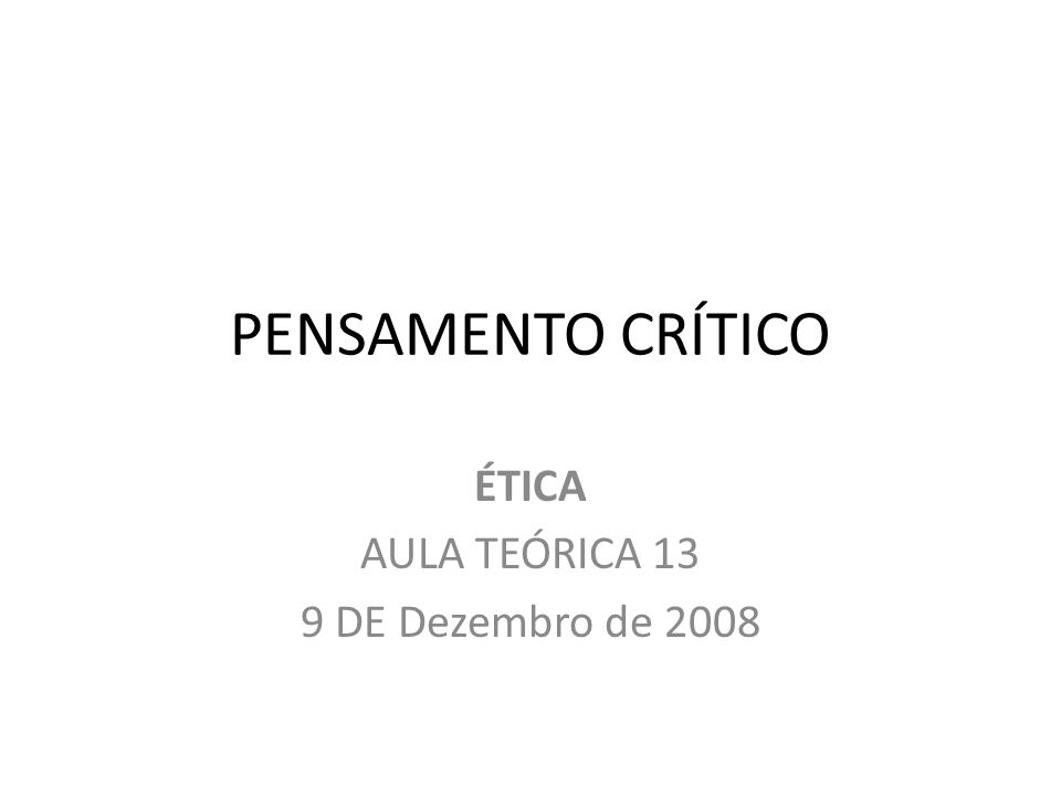 PENSAMENTO CRÍTICO ÉTICA AULA TEÓRICA 13 9 DE Dezembro de 2008