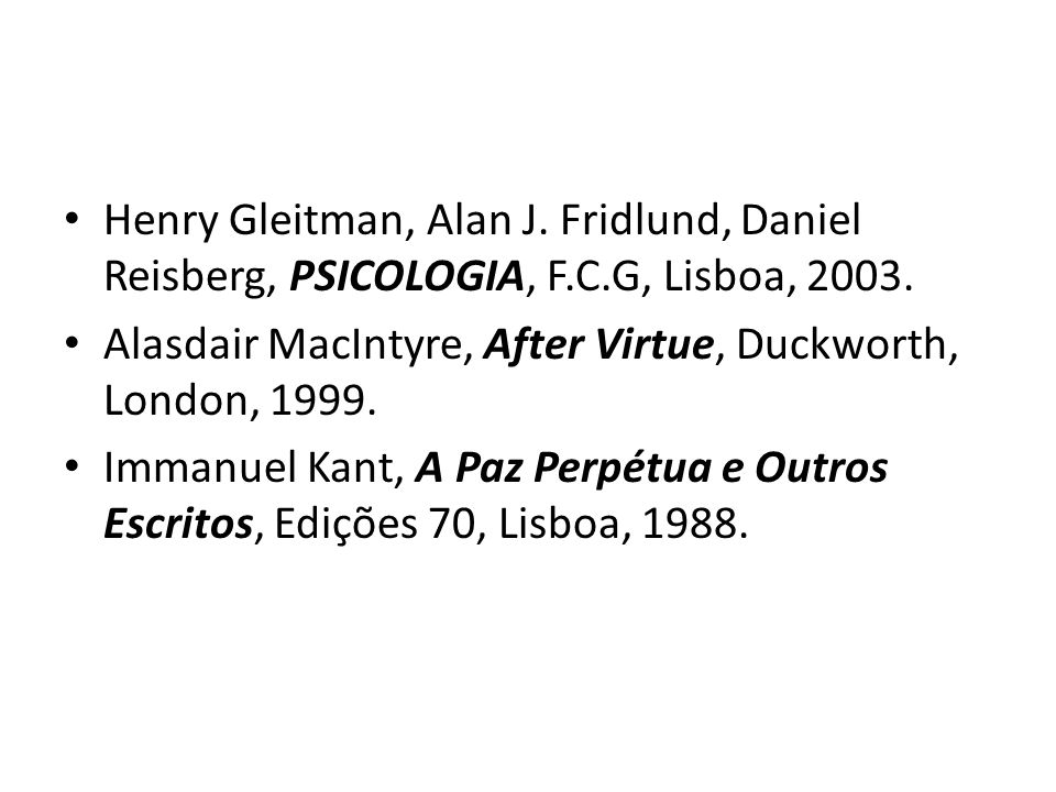Henry Gleitman, Alan J. Fridlund, Daniel Reisberg, PSICOLOGIA, F.C.G, Lisboa, 2003. Alasdair MacIntyre, After Virtue, Duckworth, London, 1999. Immanue