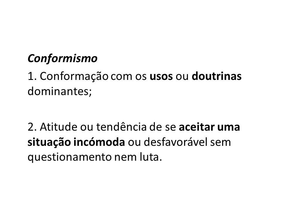 Conformismo 1. Conformação com os usos ou doutrinas dominantes; 2. Atitude ou tendência de se aceitar uma situação incómoda ou desfavorável sem questi