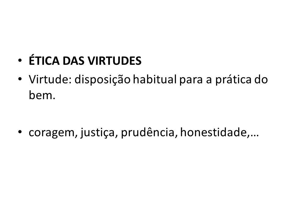 ÉTICA DAS VIRTUDES Virtude: disposição habitual para a prática do bem. coragem, justiça, prudência, honestidade,…