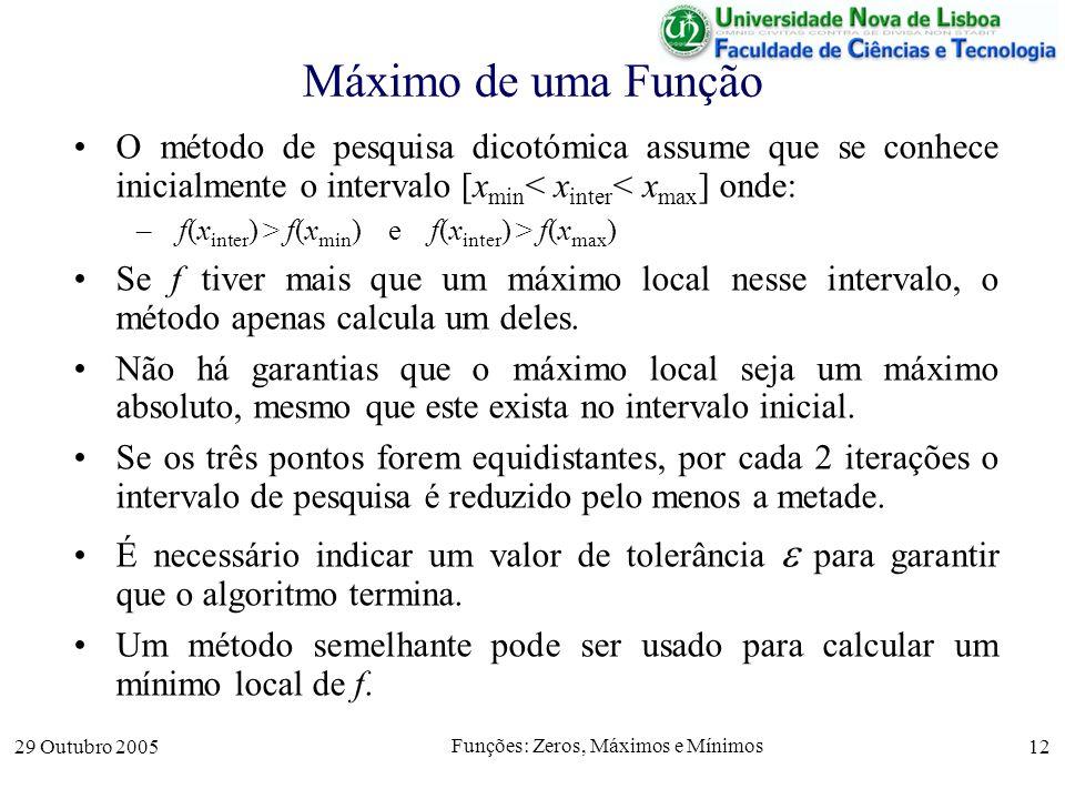 29 Outubro 2005 Funções: Zeros, Máximos e Mínimos 12 Máximo de uma Função O método de pesquisa dicotómica assume que se conhece inicialmente o interva