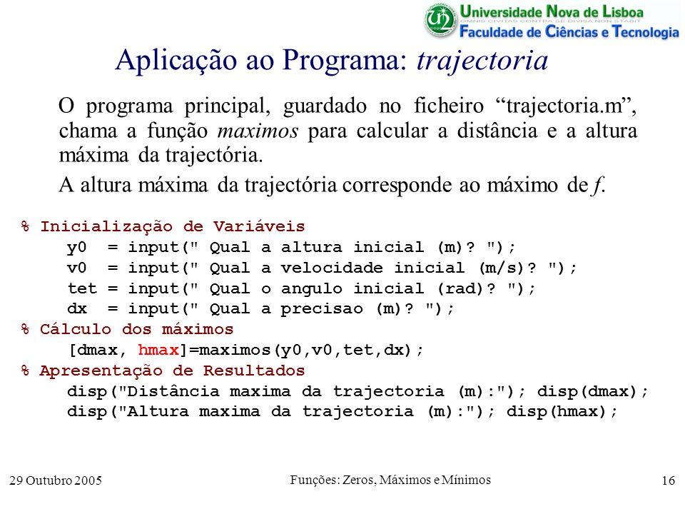 29 Outubro 2005 Funções: Zeros, Máximos e Mínimos 16 Aplicação ao Programa: trajectoria O programa principal, guardado no ficheiro trajectoria.m, cham