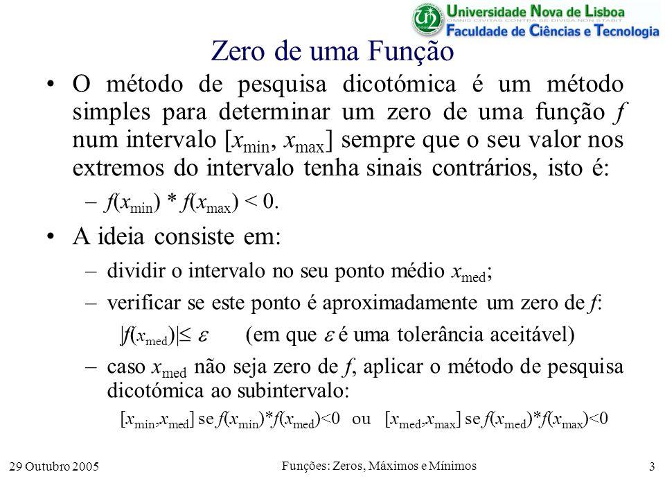 29 Outubro 2005 Funções: Zeros, Máximos e Mínimos 3 Zero de uma Função O método de pesquisa dicotómica é um método simples para determinar um zero de