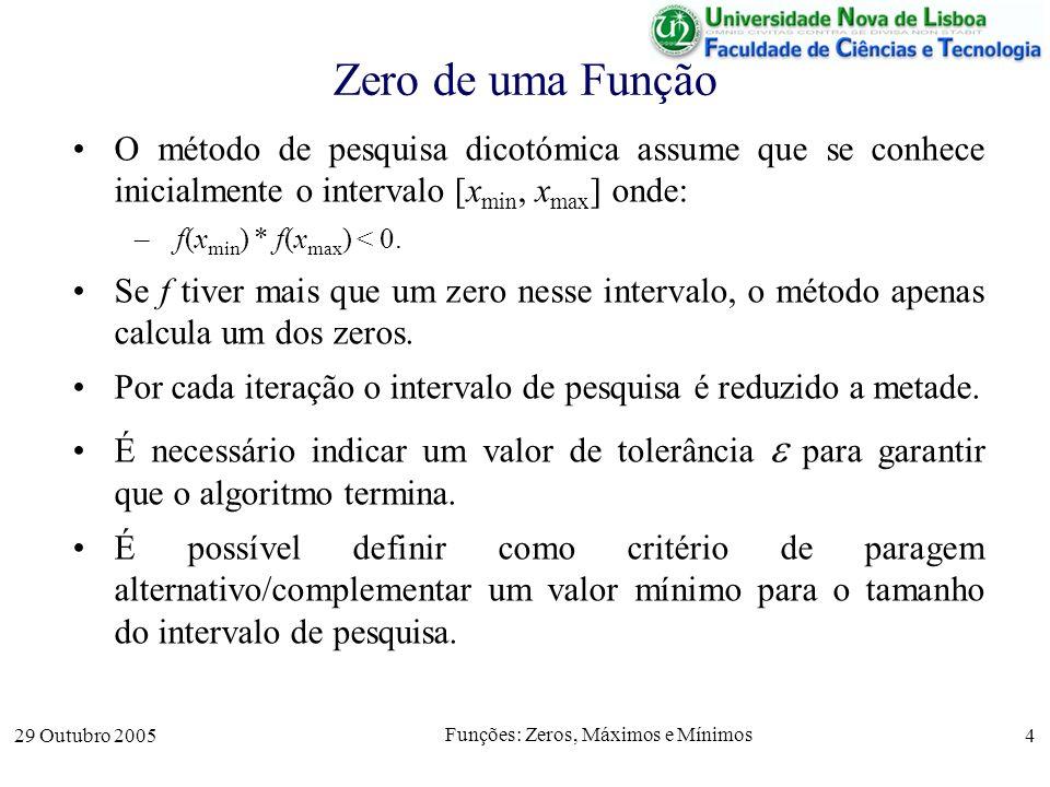 29 Outubro 2005 Funções: Zeros, Máximos e Mínimos 4 Zero de uma Função O método de pesquisa dicotómica assume que se conhece inicialmente o intervalo