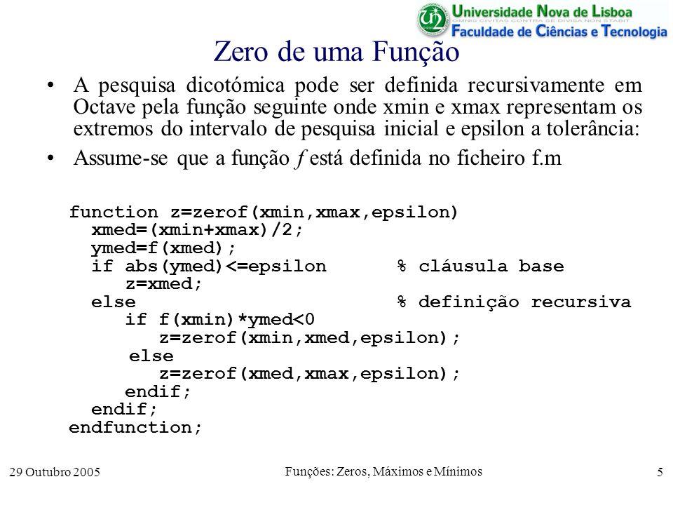 29 Outubro 2005 Funções: Zeros, Máximos e Mínimos 5 Zero de uma Função A pesquisa dicotómica pode ser definida recursivamente em Octave pela função se