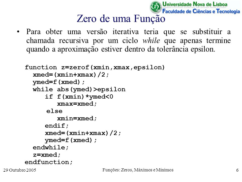 29 Outubro 2005 Funções: Zeros, Máximos e Mínimos 6 Zero de uma Função Para obter uma versão iterativa teria que se substituir a chamada recursiva por