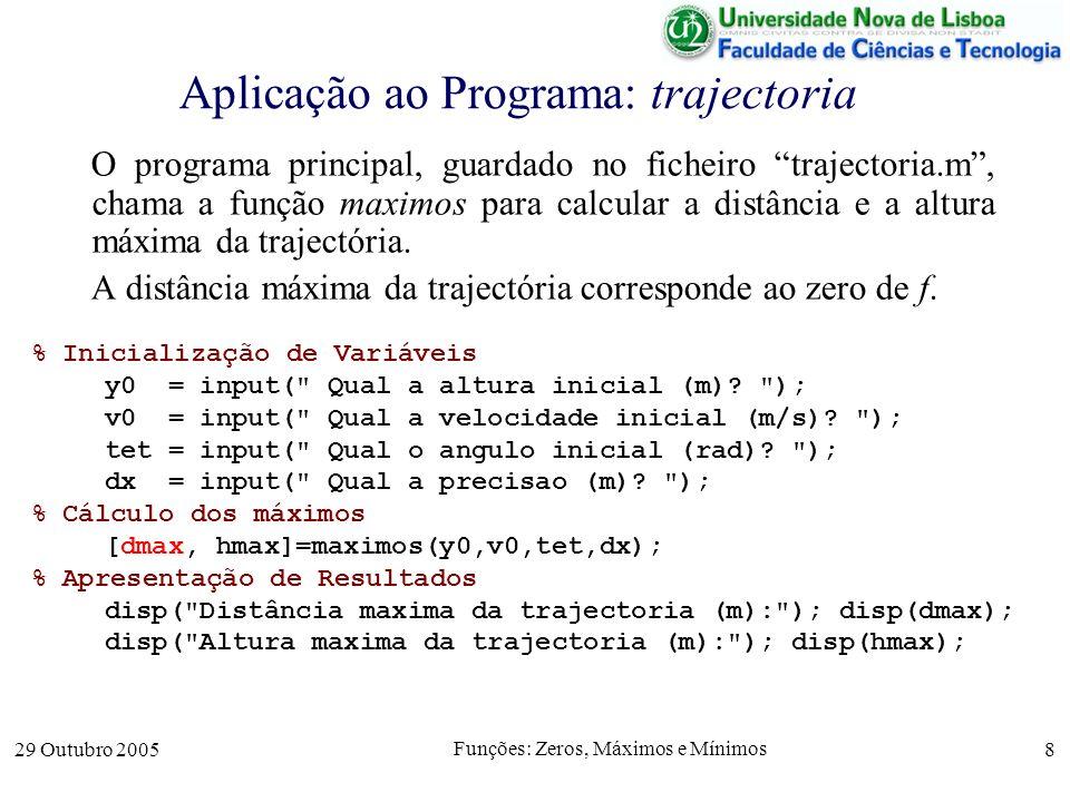 29 Outubro 2005 Funções: Zeros, Máximos e Mínimos 8 Aplicação ao Programa: trajectoria O programa principal, guardado no ficheiro trajectoria.m, chama