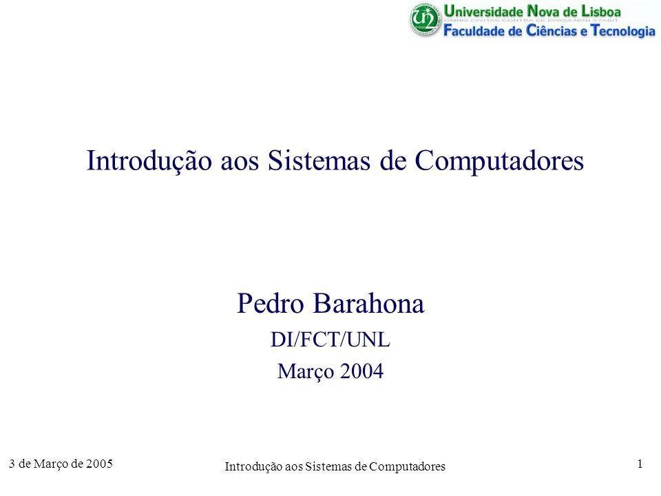 3 de Março de 2005 Introdução aos Sistemas de Computadores 1 Pedro Barahona DI/FCT/UNL Março 2004