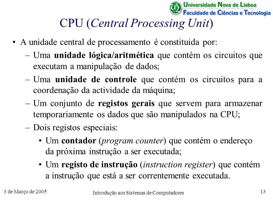 3 de Março de 2005 Introdução aos Sistemas de Computadores 13 CPU (Central Processing Unit) A unidade central de processamento é constituida por: –Uma unidade lógica/aritmética que contém os circuitos que executam a manipulação de dados; –Uma unidade de controle que contém os circuitos para a coordenação da actividade da máquina; –Um conjunto de registos gerais que servem para armazenar temporariamente os dados que são manipulados na CPU; –Dois registos especiais: Um contador (program counter) que contém o endereço da próxima instrução a ser executada; Um registo de instrução (instruction register) que contém a instrução que está a ser correntemente executada.
