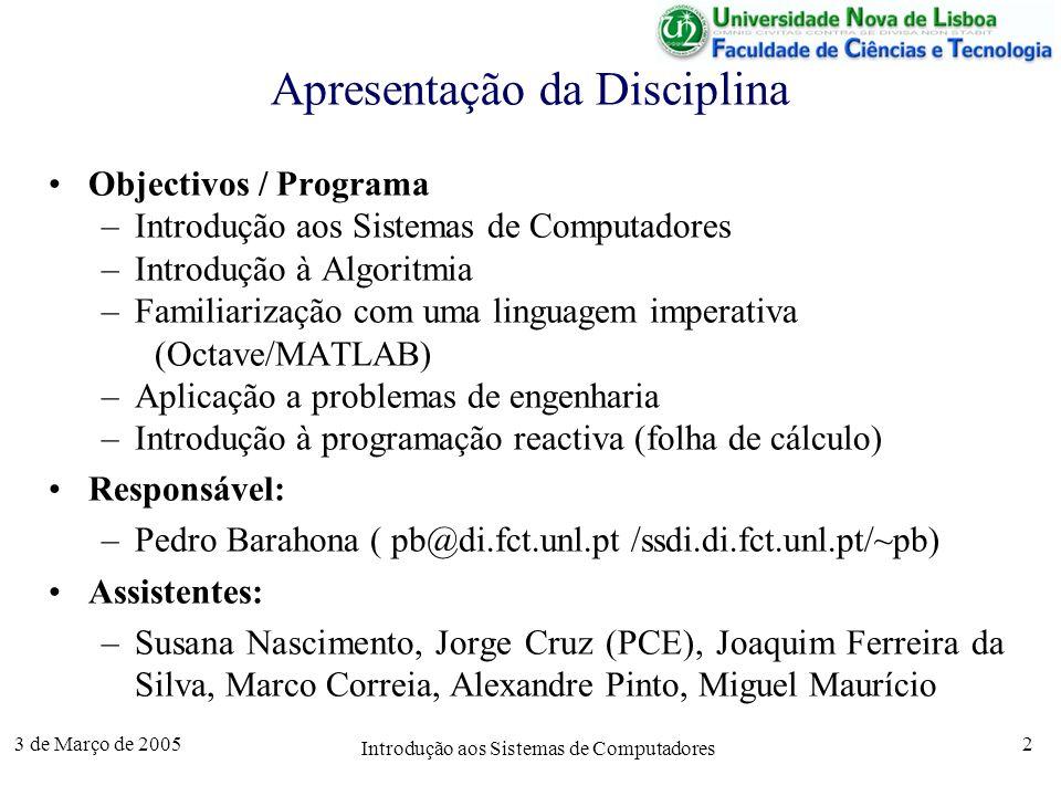 3 de Março de 2005 Introdução aos Sistemas de Computadores 2 Objectivos / Programa –Introdução aos Sistemas de Computadores –Introdução à Algoritmia –Familiarização com uma linguagem imperativa (Octave/MATLAB) –Aplicação a problemas de engenharia –Introdução à programação reactiva (folha de cálculo) Responsável: –Pedro Barahona ( pb@di.fct.unl.pt /ssdi.di.fct.unl.pt/~pb) Assistentes: –Susana Nascimento, Jorge Cruz (PCE), Joaquim Ferreira da Silva, Marco Correia, Alexandre Pinto, Miguel Maurício Apresentação da Disciplina