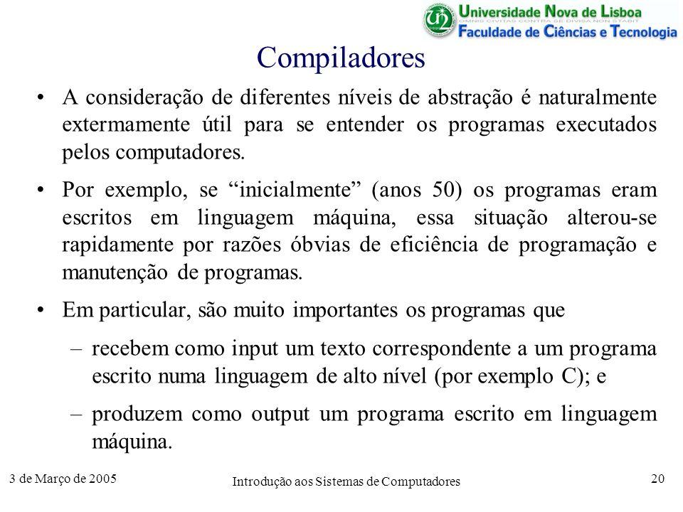 3 de Março de 2005 Introdução aos Sistemas de Computadores 20 Compiladores A consideração de diferentes níveis de abstração é naturalmente extermamente útil para se entender os programas executados pelos computadores.