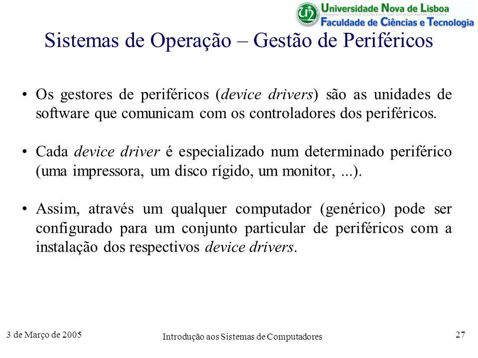 3 de Março de 2005 Introdução aos Sistemas de Computadores 27 Sistemas de Operação – Gestão de Periféricos Os gestores de periféricos (device drivers) são as unidades de software que comunicam com os controladores dos periféricos.