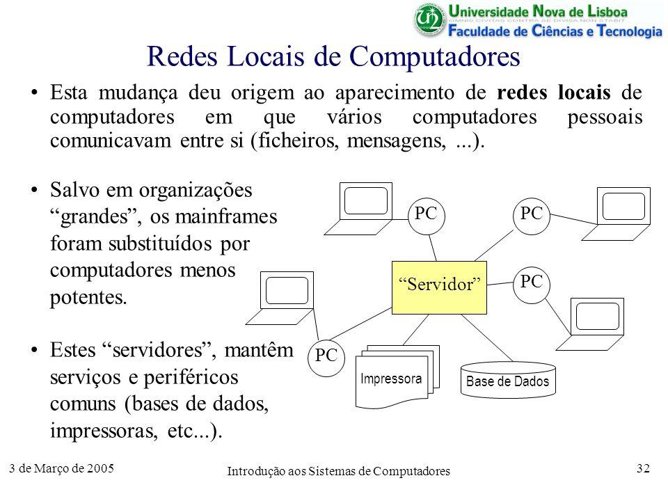 3 de Março de 2005 Introdução aos Sistemas de Computadores 32 Redes Locais de Computadores Esta mudança deu origem ao aparecimento de redes locais de computadores em que vários computadores pessoais comunicavam entre si (ficheiros, mensagens,...).