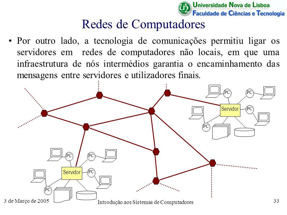 3 de Março de 2005 Introdução aos Sistemas de Computadores 33 Redes de Computadores Por outro lado, a tecnologia de comunicações permitiu ligar os servidores em redes de computadores não locais, em que uma infraestrutura de nós intermédios garantia o encaminhamento das mensagens entre servidores e utilizadores finais.