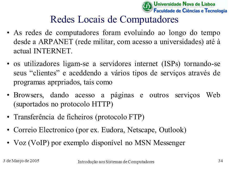 3 de Março de 2005 Introdução aos Sistemas de Computadores 34 Redes Locais de Computadores As redes de computadores foram evoluindo ao longo do tempo desde a ARPANET (rede militar, com acesso a universidades) até à actual INTERNET.