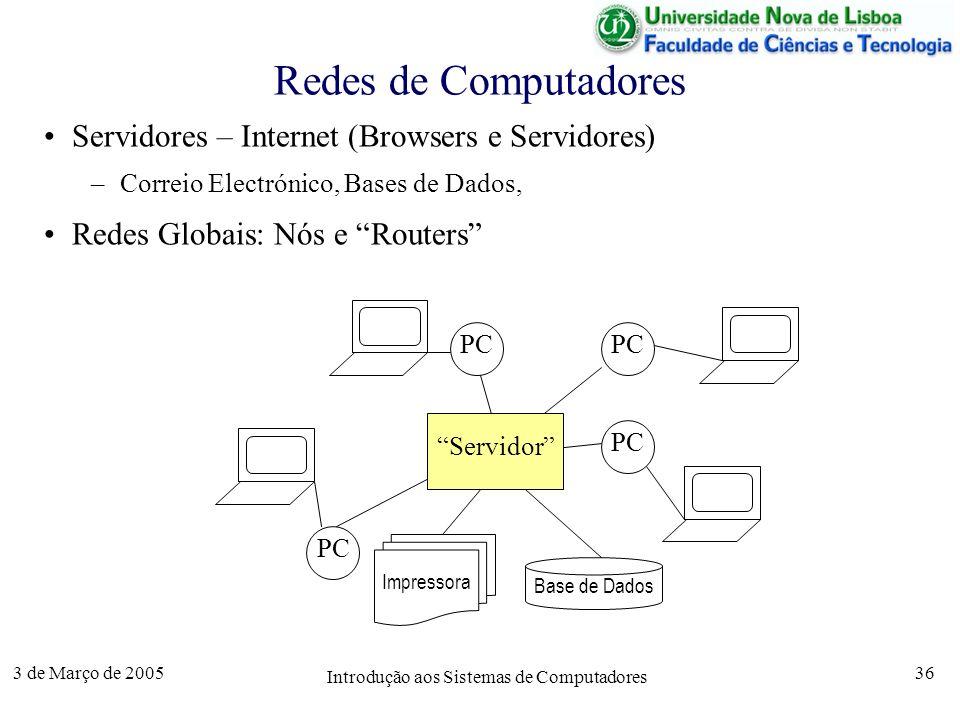 3 de Março de 2005 Introdução aos Sistemas de Computadores 36 Redes de Computadores Servidores – Internet (Browsers e Servidores) –Correio Electrónico, Bases de Dados, Redes Globais: Nós e Routers PC Servidor Impressora Base de Dados