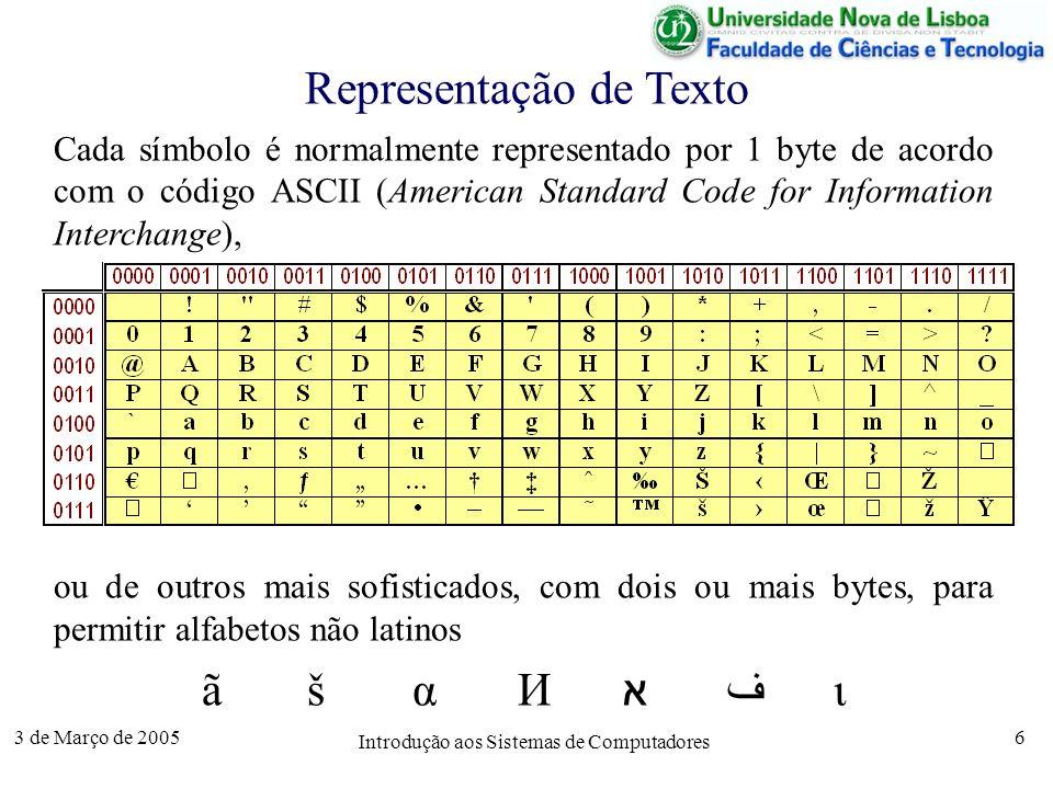 3 de Março de 2005 Introdução aos Sistemas de Computadores 6 Representação de Texto Cada símbolo é normalmente representado por 1 byte de acordo com o código ASCII (American Standard Code for Information Interchange), ou de outros mais sofisticados, com dois ou mais bytes, para permitir alfabetos não latinos ãšαИאفι