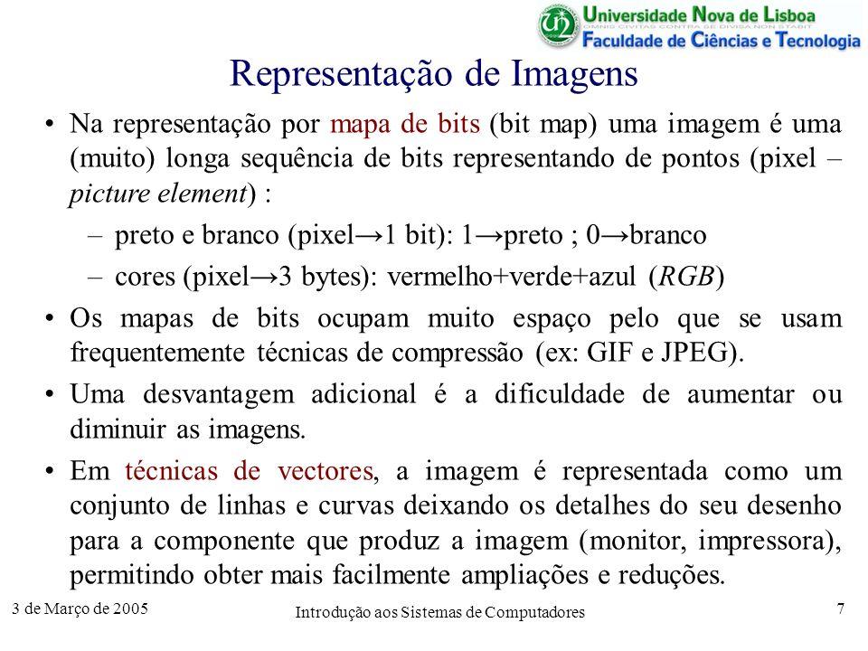 3 de Março de 2005 Introdução aos Sistemas de Computadores 7 Representação de Imagens Na representação por mapa de bits (bit map) uma imagem é uma (muito) longa sequência de bits representando de pontos (pixel – picture element) : –preto e branco (pixel1 bit): 1preto ; 0branco –cores (pixel3 bytes): vermelho+verde+azul (RGB) Os mapas de bits ocupam muito espaço pelo que se usam frequentemente técnicas de compressão (ex: GIF e JPEG).