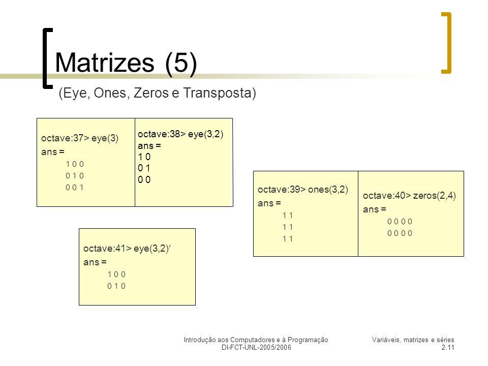 Introdução aos Computadores e à Programação DI-FCT-UNL-2005/2006 Variáveis, matrizes e séries 2.11 octave:41> eye(3,2) ans = 1 0 0 0 1 0 Matrizes (5) octave:38> eye(3,2) ans = 1 0 0 1 0 octave:37> eye(3) ans = 1 0 0 0 1 0 0 0 1 octave:39> ones(3,2) ans = 1 octave:40> zeros(2,4) ans = 0 0 (Eye, Ones, Zeros e Transposta)