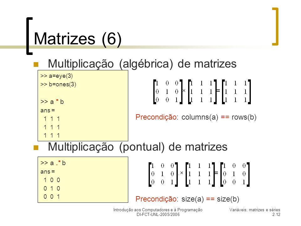 Introdução aos Computadores e à Programação DI-FCT-UNL-2005/2006 Variáveis, matrizes e séries 2.12 Matrizes (6) Multiplicação (pontual) de matrizes Multiplicação (algébrica) de matrizes >> a.* b ans = 1 0 0 0 1 0 0 0 1 >> a=eye(3) >> b=ones(3) >> a * b ans = 1 1 1 Precondição: columns(a) == rows(b) Precondição: size(a) == size(b)