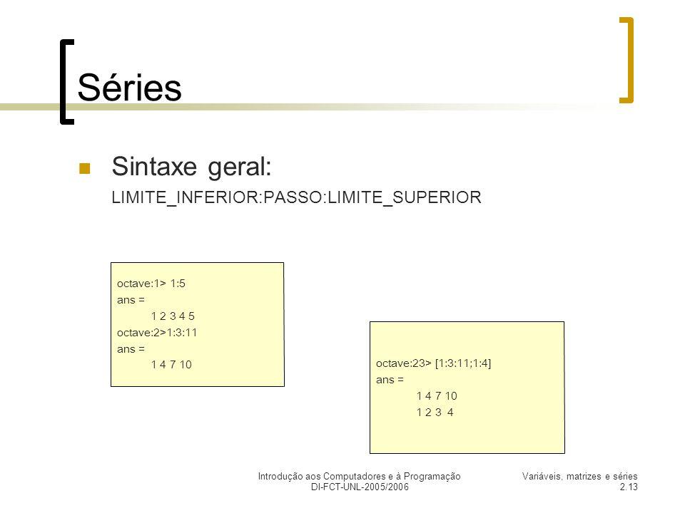 Introdução aos Computadores e à Programação DI-FCT-UNL-2005/2006 Variáveis, matrizes e séries 2.13 Séries Sintaxe geral: LIMITE_INFERIOR:PASSO:LIMITE_SUPERIOR octave:1> 1:5 ans = 1 2 3 4 5 octave:2>1:3:11 ans = 1 4 7 10 octave:23> [1:3:11;1:4] ans = 1 4 7 10 1 2 3 4