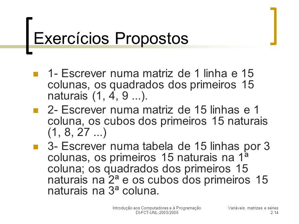 Introdução aos Computadores e à Programação DI-FCT-UNL-2005/2006 Variáveis, matrizes e séries 2.14 Exercícios Propostos 1- Escrever numa matriz de 1 linha e 15 colunas, os quadrados dos primeiros 15 naturais (1, 4, 9...).