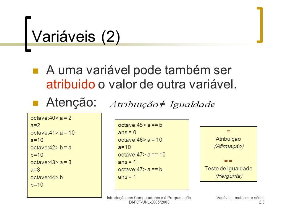 Introdução aos Computadores e à Programação DI-FCT-UNL-2005/2006 Variáveis, matrizes e séries 2.3 Variáveis (2) A uma variável pode também ser atribuido o valor de outra variável.