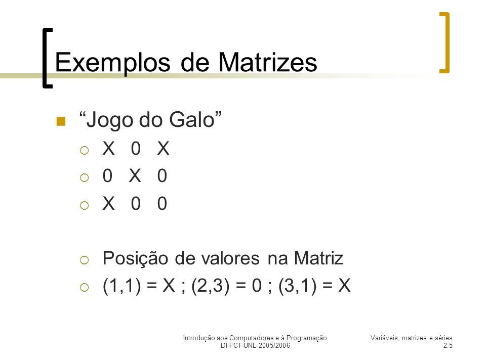 Introdução aos Computadores e à Programação DI-FCT-UNL-2005/2006 Variáveis, matrizes e séries 2.5 Exemplos de Matrizes Jogo do Galo X 0 X 0 X 0 X 0 0 Posição de valores na Matriz (1,1) = X ; (2,3) = 0 ; (3,1) = X
