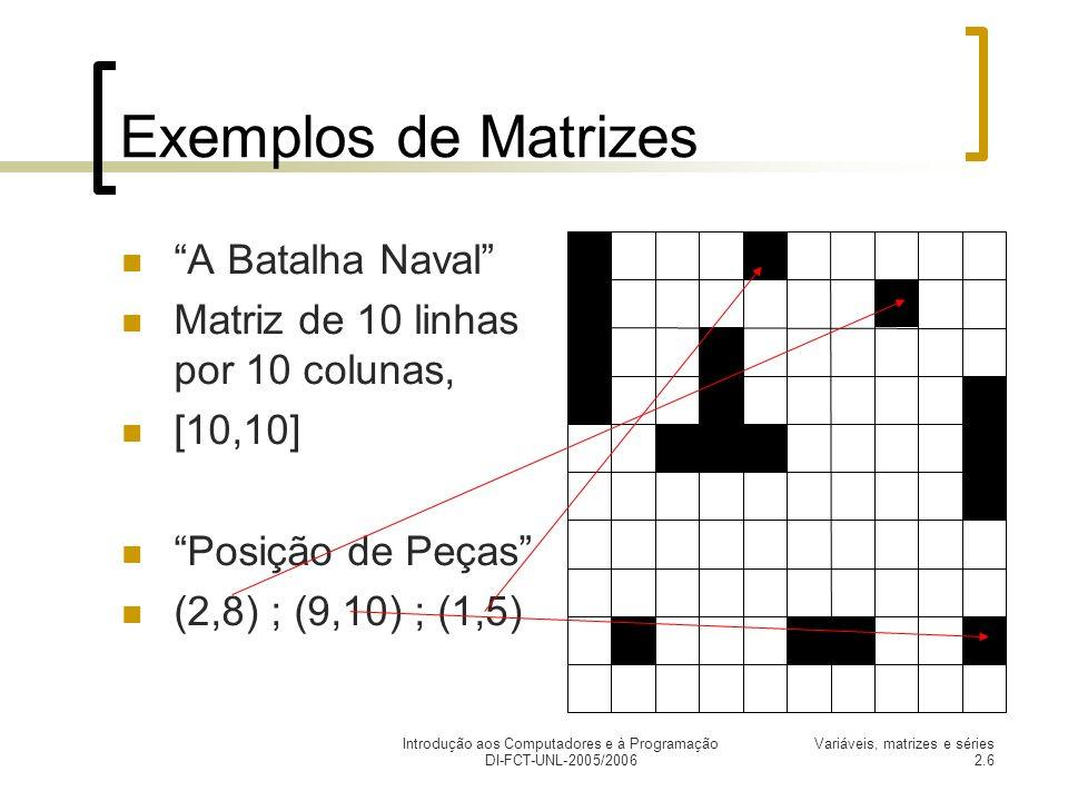 Introdução aos Computadores e à Programação DI-FCT-UNL-2005/2006 Variáveis, matrizes e séries 2.6 Exemplos de Matrizes A Batalha Naval Matriz de 10 linhas por 10 colunas, [10,10] Posição de Peças (2,8) ; (9,10) ; (1,5)
