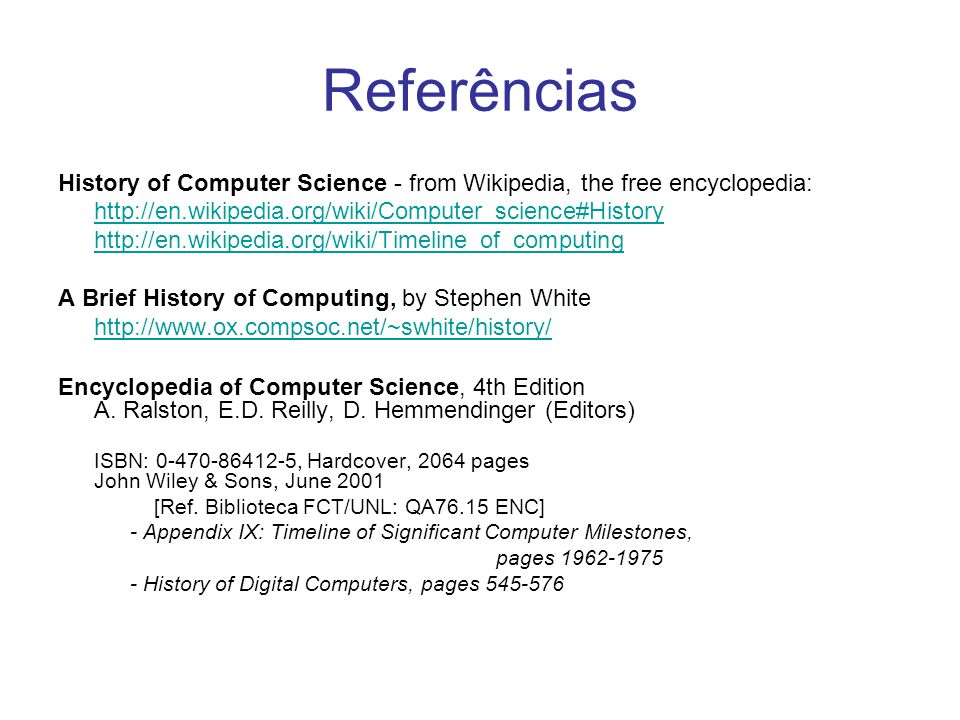 Referências History of Computer Science - from Wikipedia, the free encyclopedia: http://en.wikipedia.org/wiki/Computer_science#History http://en.wikipedia.org/wiki/Timeline_of_computing A Brief History of Computing, by Stephen White http://www.ox.compsoc.net/~swhite/history/ Encyclopedia of Computer Science, 4th Edition A.