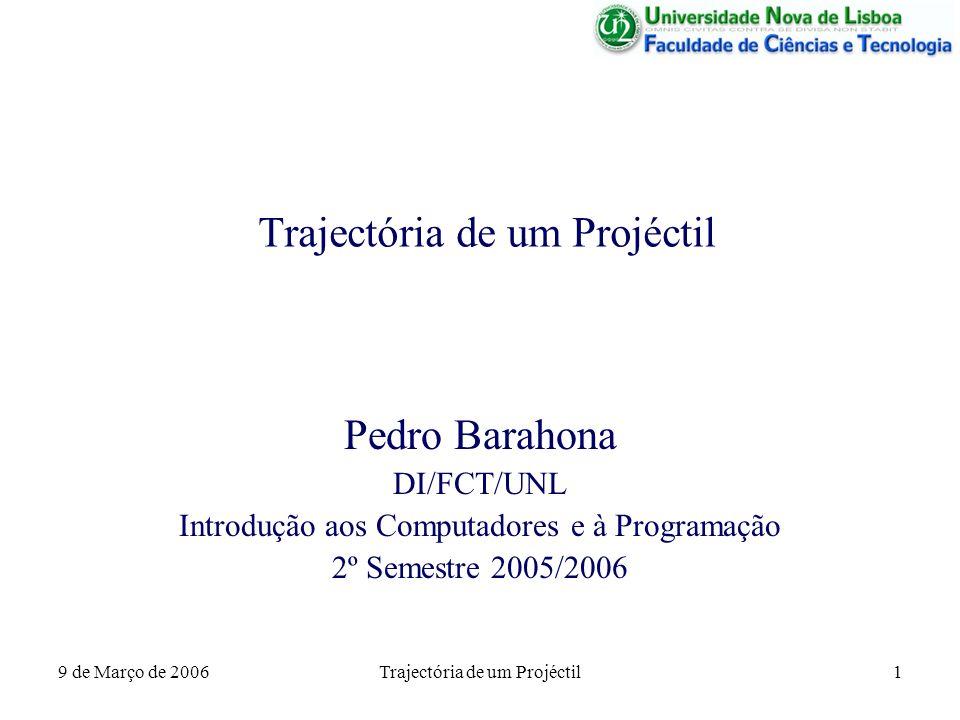 9 de Março de 2006Trajectória de um Projéctil1 Pedro Barahona DI/FCT/UNL Introdução aos Computadores e à Programação 2º Semestre 2005/2006