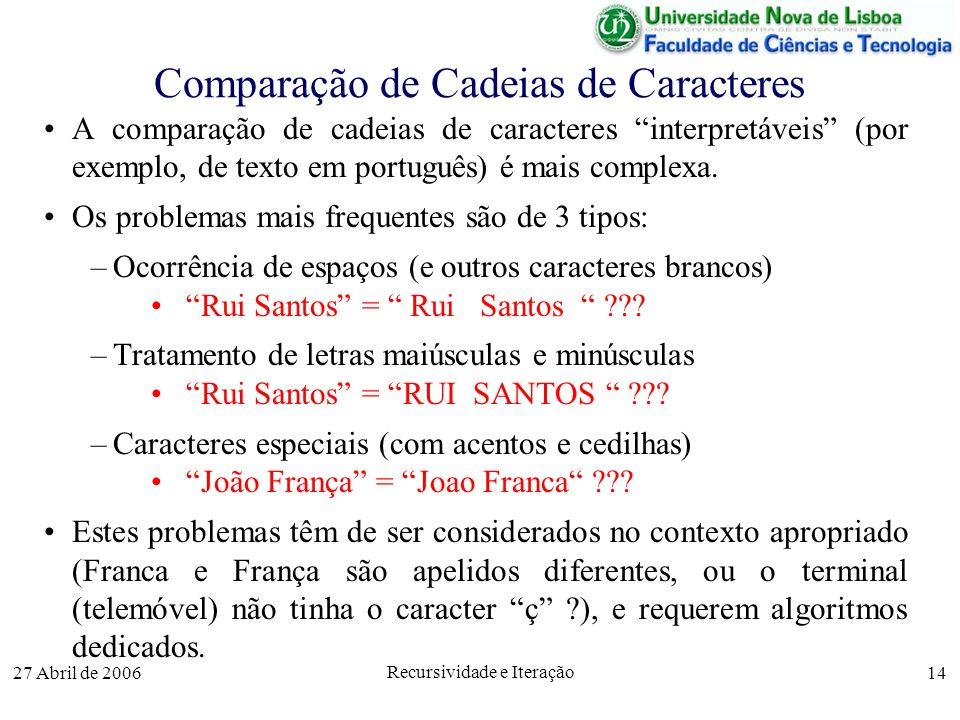 27 Abril de 2006 Recursividade e Iteração 14 Comparação de Cadeias de Caracteres A comparação de cadeias de caracteres interpretáveis (por exemplo, de texto em português) é mais complexa.