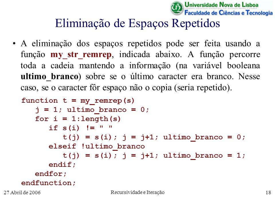 27 Abril de 2006 Recursividade e Iteração 18 Eliminação de Espaços Repetidos A eliminação dos espaços repetidos pode ser feita usando a função my_str_remrep, indicada abaixo.
