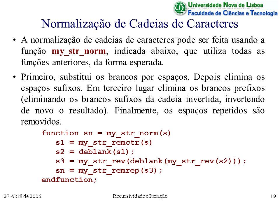 27 Abril de 2006 Recursividade e Iteração 19 Normalização de Cadeias de Caracteres A normalização de cadeias de caracteres pode ser feita usando a função my_str_norm, indicada abaixo, que utiliza todas as funções anteriores, da forma esperada.