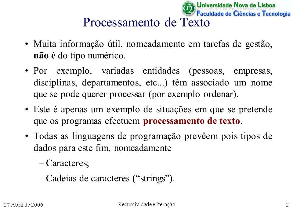 27 Abril de 2006 Recursividade e Iteração 3 Caracteres Os caracteres mais utilizados (representados no código ASCII - American Standard Code for Information Interchange ) incluem Letras (52), maiúsculas (26) e minúsculas (26) Dígitos (10) Espaço e outros caracteres visíveis (34) – ( ) [ ] { },.