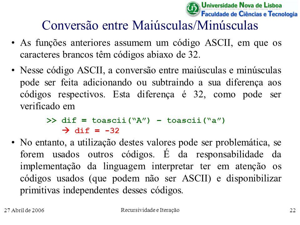 27 Abril de 2006 Recursividade e Iteração 22 Conversão entre Maiúsculas/Minúsculas As funções anteriores assumem um código ASCII, em que os caracteres brancos têm códigos abiaxo de 32.